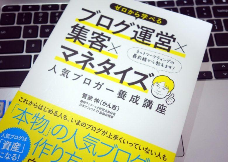 人気ブログ「わかったブログ」を運営する菅家伸さん(かん吉さん)の『ゼロから学べるブログ運営×集客×マネタイズ 人気ブロガー養成講座』を読んだのでご紹介。