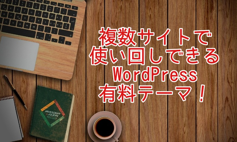 複数サイトで使い回しできるWordPress有料テーマ